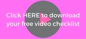 Click HERE to download your free video checklist